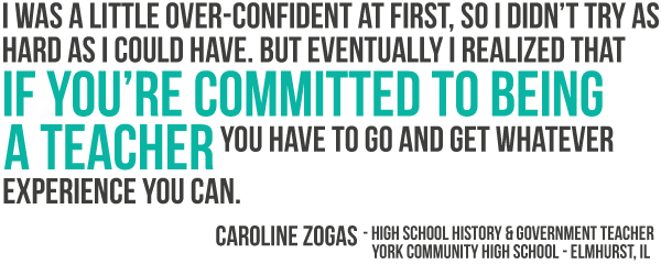 I was a little over confident at first, so I did not try as hard as I could have. But eventually I realized that if you are committed to being a teacher you have to go and get whatever experience you can.