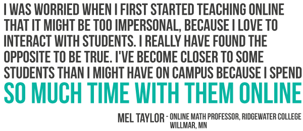 I was worried when I first started teaching online that it might be too impersonal, because I love to interact with students. I really have found the opposite to be true. I have become closer to some students than I might have on campus because I spend so much time with them online.